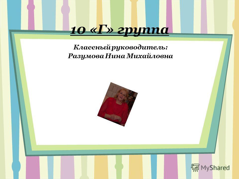 10 «Г» группа Классный руководитель: Разумова Нина Михайловна