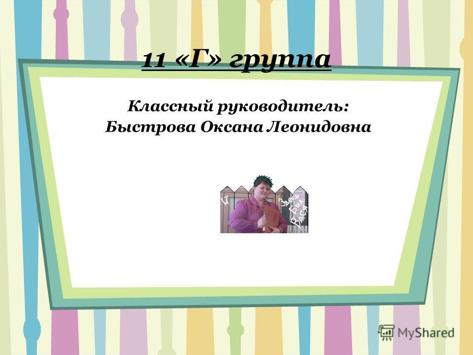 11 «Г» группа Классный руководитель: Быстрова Оксана Леонидовна