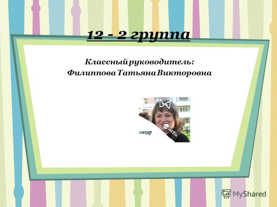 12 - 2 группа Классный руководитель: Филиппова Татьяна Викторовна