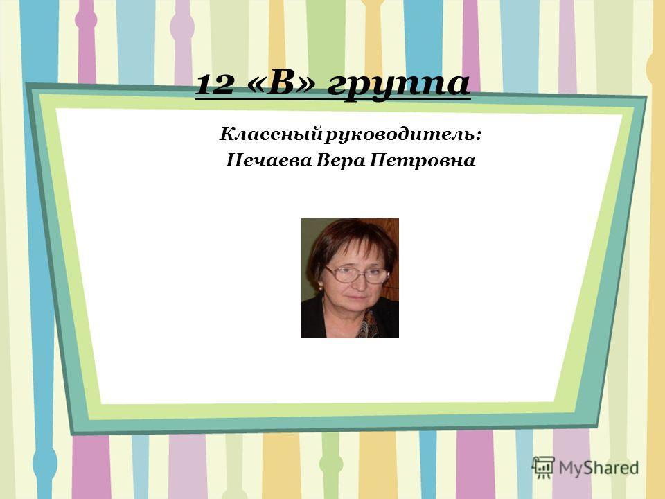 12 «В» группа Классный руководитель: Нечаева Вера Петровна