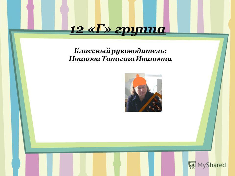 12 «Г» группа Классный руководитель: Иванова Татьяна Ивановна