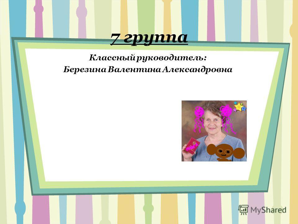 7 группа Классный руководитель: Березина Валентина Александровна