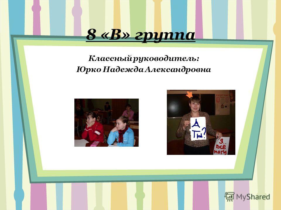 8 «В» группа Классный руководитель: Юрко Надежда Александровна