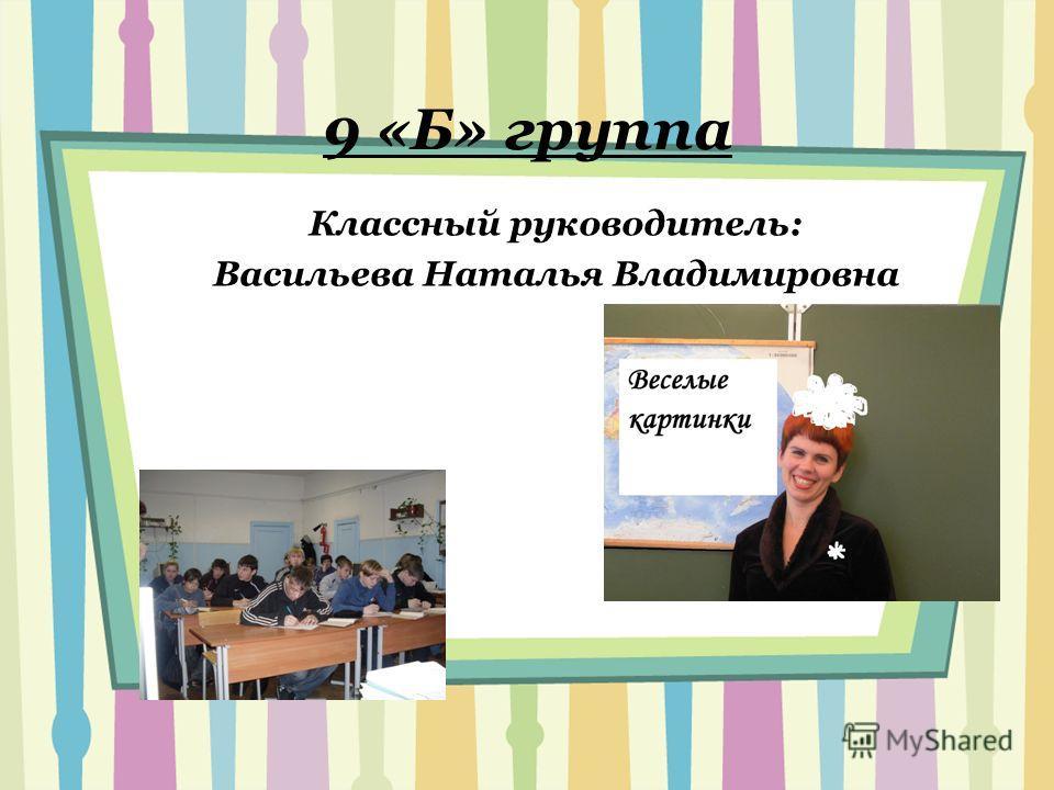 9 «Б» группа Классный руководитель: Васильева Наталья Владимировна