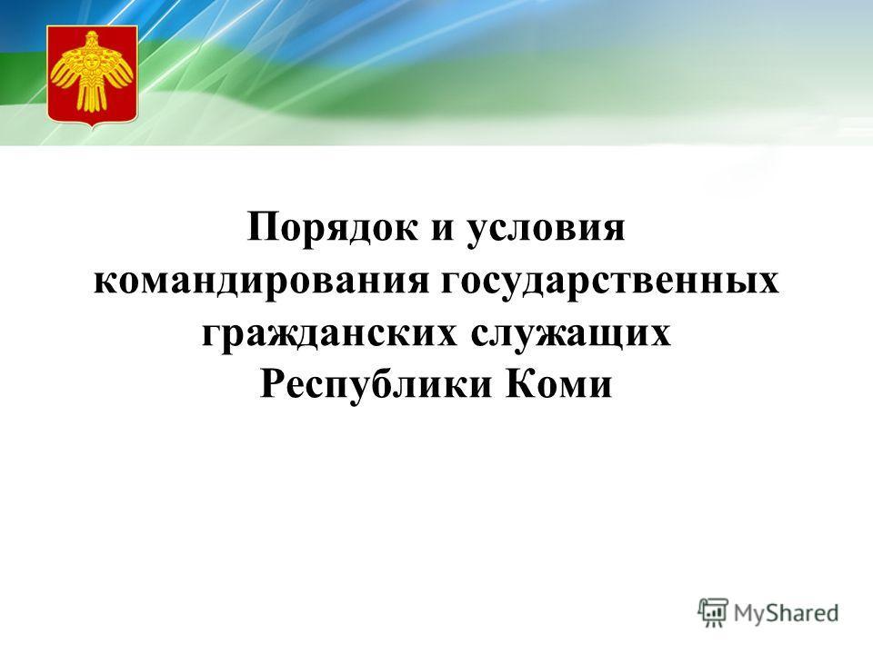 Порядок и условия командирования государственных гражданских служащих Республики Коми