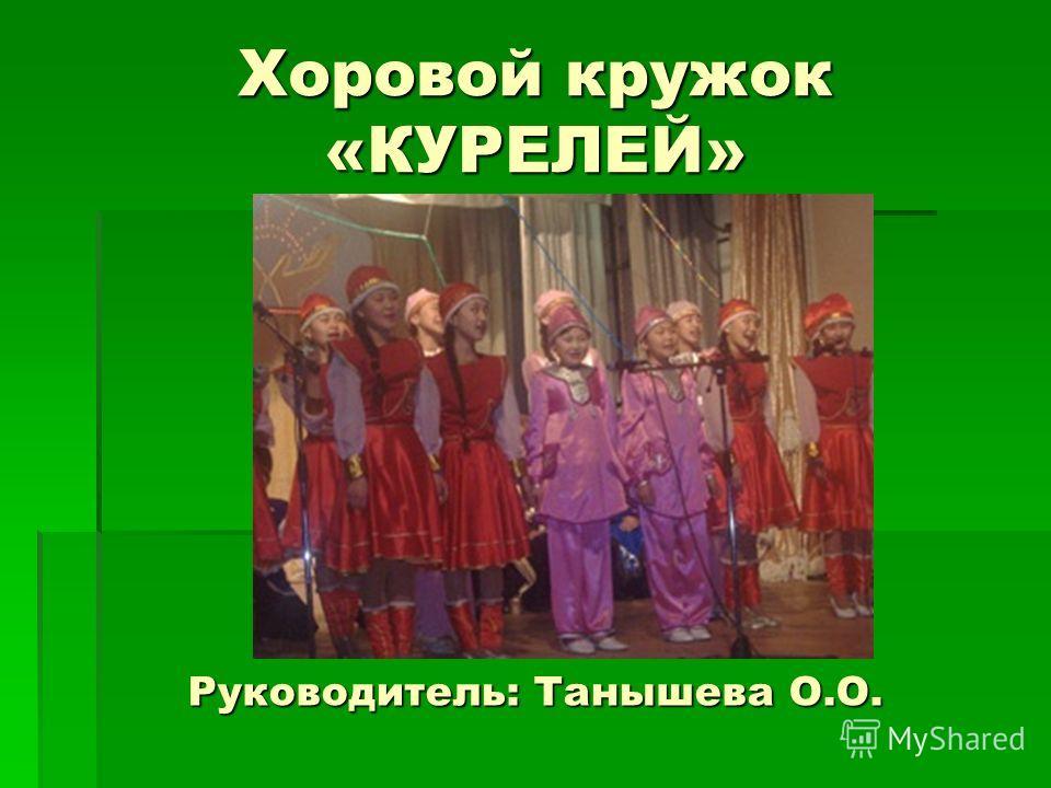 Руководитель: Танышева О.О. Хоровой кружок «КУРЕЛЕЙ»