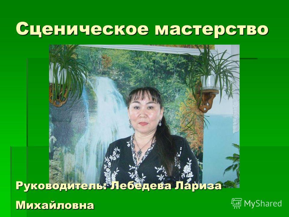 Сценическое мастерство Руководитель: Лебедева Лариза Михайловна