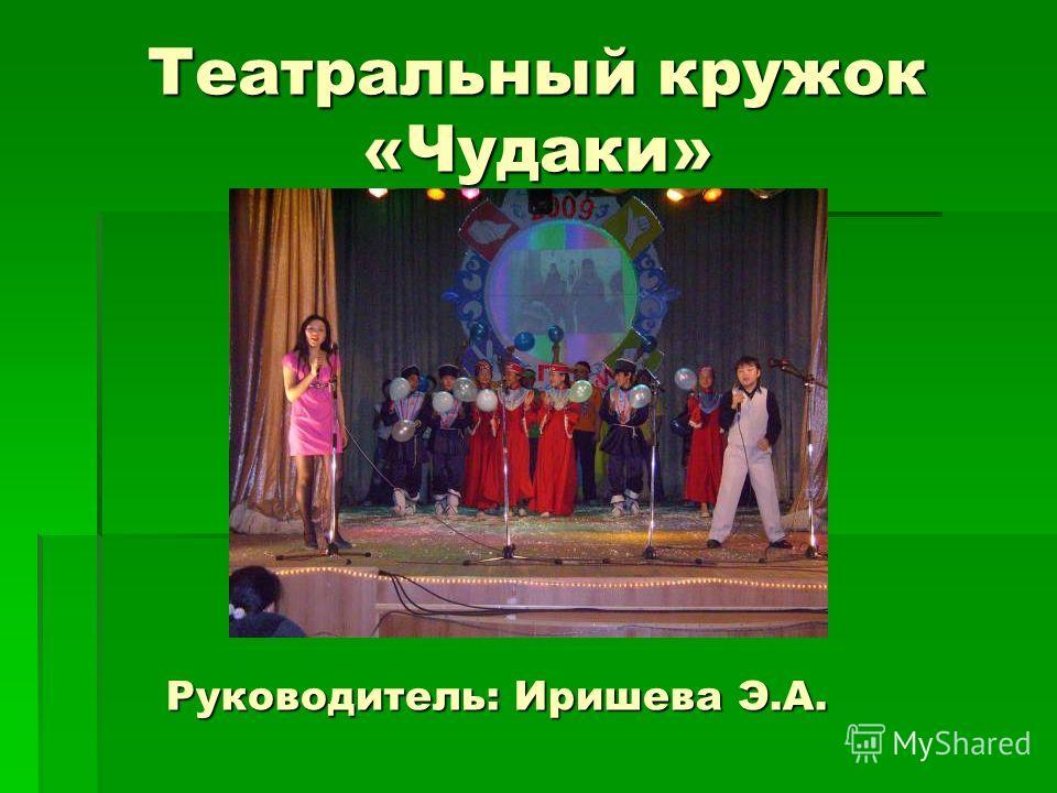 Театральный кружок «Чудаки» Руководитель: Иришева Э.А.