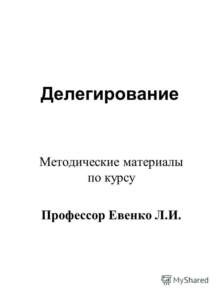 Делегирование Методические материалы по курсу Профессор Евенко Л.И.