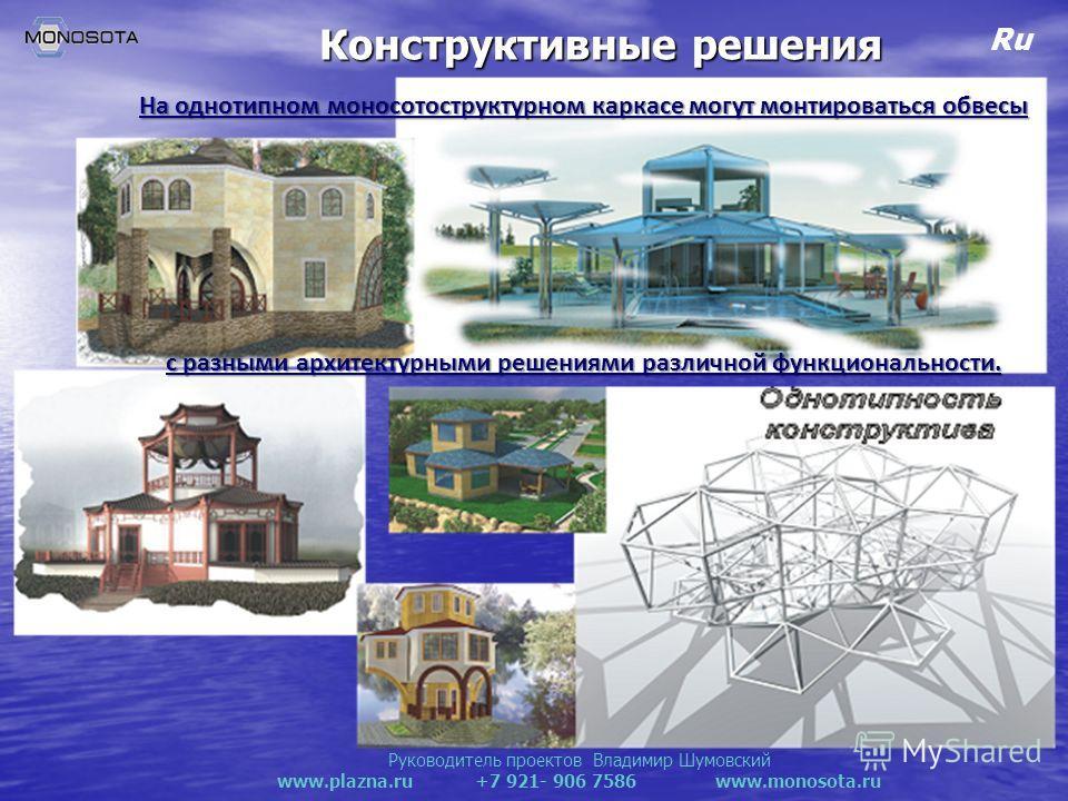 Руководитель проектов Владимир Шумовский www.plazna.ru +7 921- 906 7586 www.monosota.ru Ru Конструктивные решения На однотипном моносотоструктурном каркасе могут монтироваться обвесы с разными архитектурными решениями различной функциональности.
