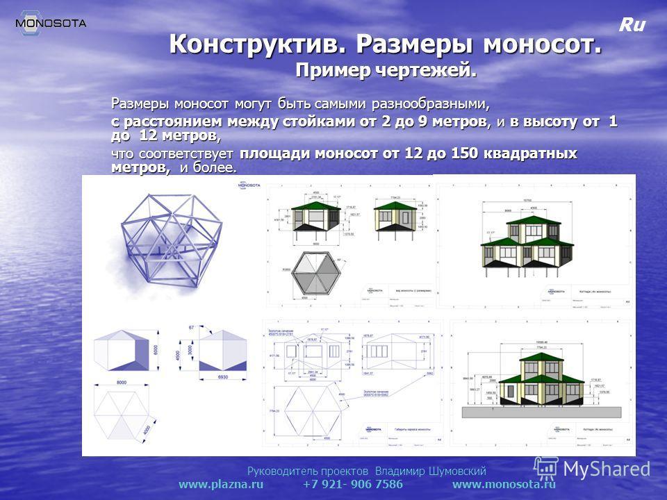 Руководитель проектов Владимир Шумовский www.plazna.ru +7 921- 906 7586 www.monosota.ru Ru Конструктив. Размеры моносот. Пример чертежей. Размеры моносот могут быть самыми разнообразными, с расстоянием между стойками от 2 до 9 метров, и в высоту от 1