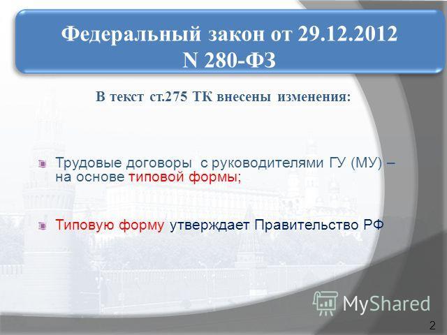 В текст ст.275 ТК внесены изменения: Трудовые договоры с руководителями ГУ (МУ) – на основе типовой формы; Типовую форму утверждает Правительство РФ Федеральный закон от 29.12.2012 N 280-ФЗ 2