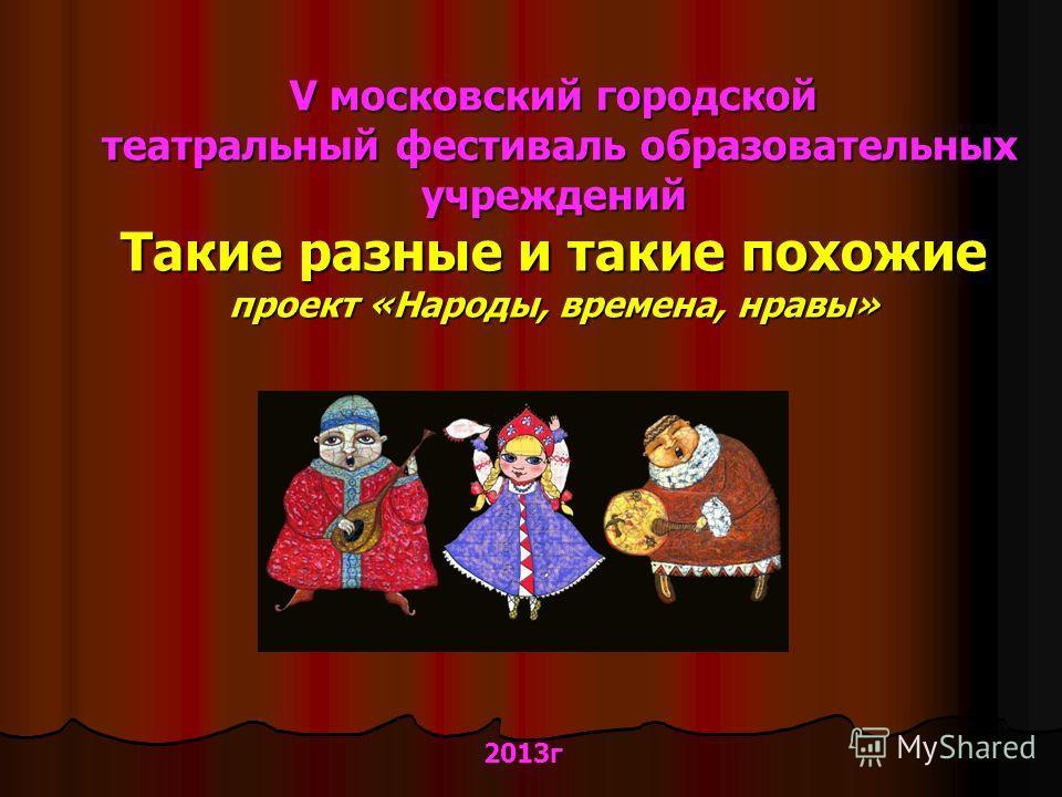 V московский городской театральный фестиваль образовательных учреждений Такие разные и такие похожие проект «Народы, времена, нравы» 2013г
