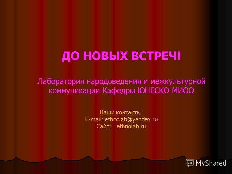 ДО НОВЫХ ВСТРЕЧ! Лаборатория народоведения и межкультурной коммуникации Кафедры ЮНЕСКО МИОО Наши контакты: E-mail: ethnolab@yandex.ru Сайт: ethnolab.ru