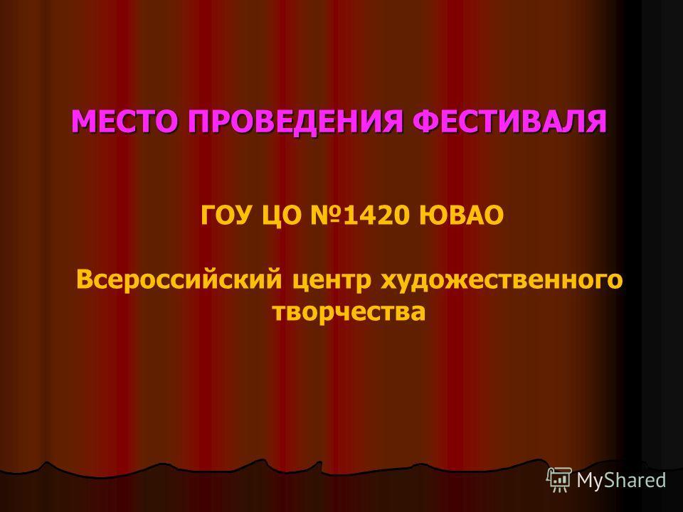 МЕСТО ПРОВЕДЕНИЯ ФЕСТИВАЛЯ ГОУ ЦО 1420 ЮВАО Всероссийский центр художественного творчества