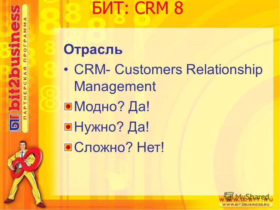 Отрасль CRM- Customers Relationship Management Модно? Да! Нужно? Да! Сложно? Нет! БИТ: CRM 8