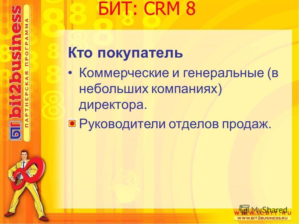 Кто покупатель Коммерческие и генеральные (в небольших компаниях) директора. Руководители отделов продаж. БИТ: CRM 8