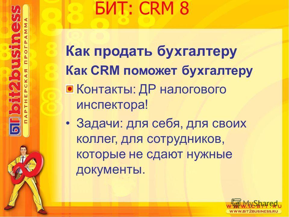 Как продать бухгалтеру Как CRM поможет бухгалтеру Контакты: ДР налогового инспектора! Задачи: для себя, для своих коллег, для сотрудников, которые не сдают нужные документы. БИТ: CRM 8