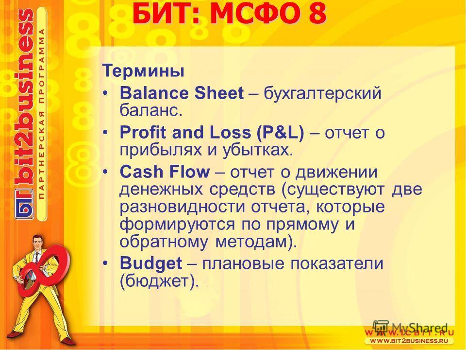 БИТ: МСФО 8 Термины Balance Sheet – бухгалтерский баланс. Profit and Loss (P&L) – отчет о прибылях и убытках. Cash Flow – отчет о движении денежных средств (существуют две разновидности отчета, которые формируются по прямому и обратному методам). Bud