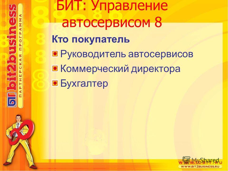 Кто покупатель Руководитель автосервисов Коммерческий директора Бухгалтер БИТ: Управление автосервисом 8