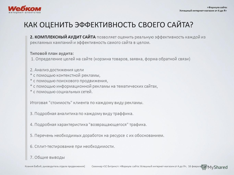 2. КОМПЛЕКСНЫЙ АУДИТ САЙТА позволяет оценить реальную эффективность каждой из рекламных кампаний и эффективность самого сайта в целом. Типовой план аудита: 1. Определение целей на сайте (корзина товаров, заявка, форма обратной связи) 2. Анализ достиж