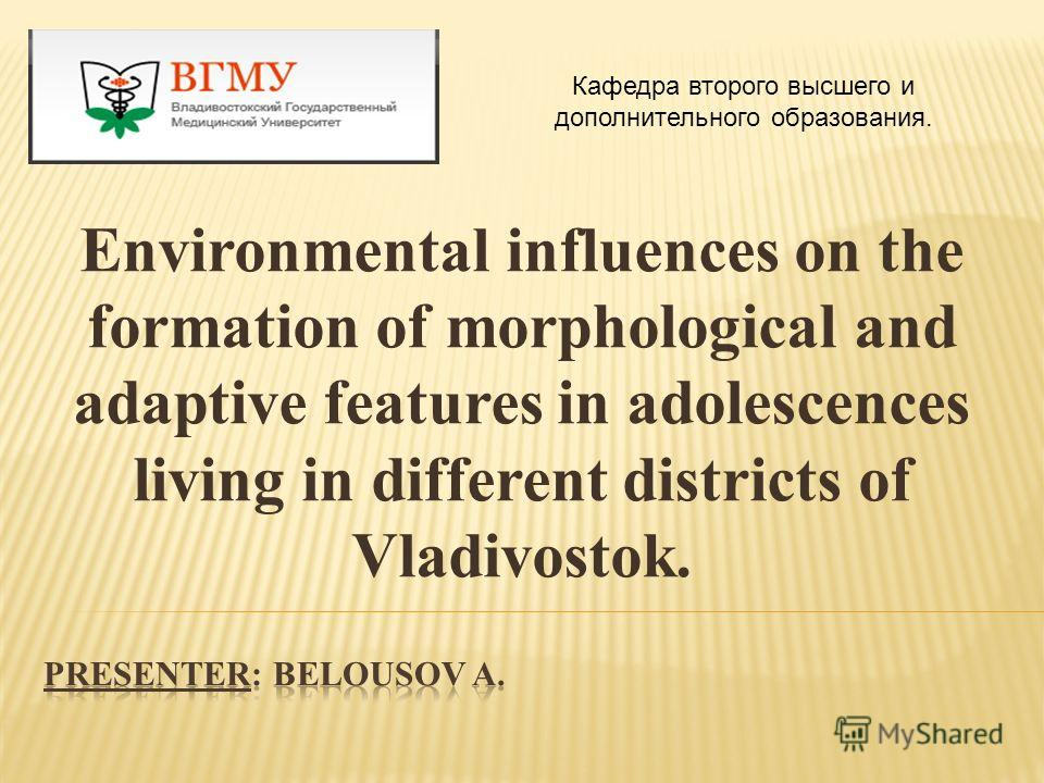 Environmental influences on the formation of morphological and adaptive features in adolescences living in different districts of Vladivostok. Кафедра второго высшего и дополнительного образования.