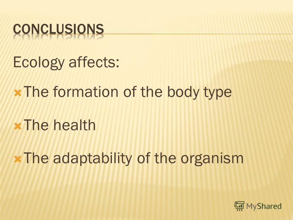 Ecology affects: The formation of the body type The health The adaptability of the organism