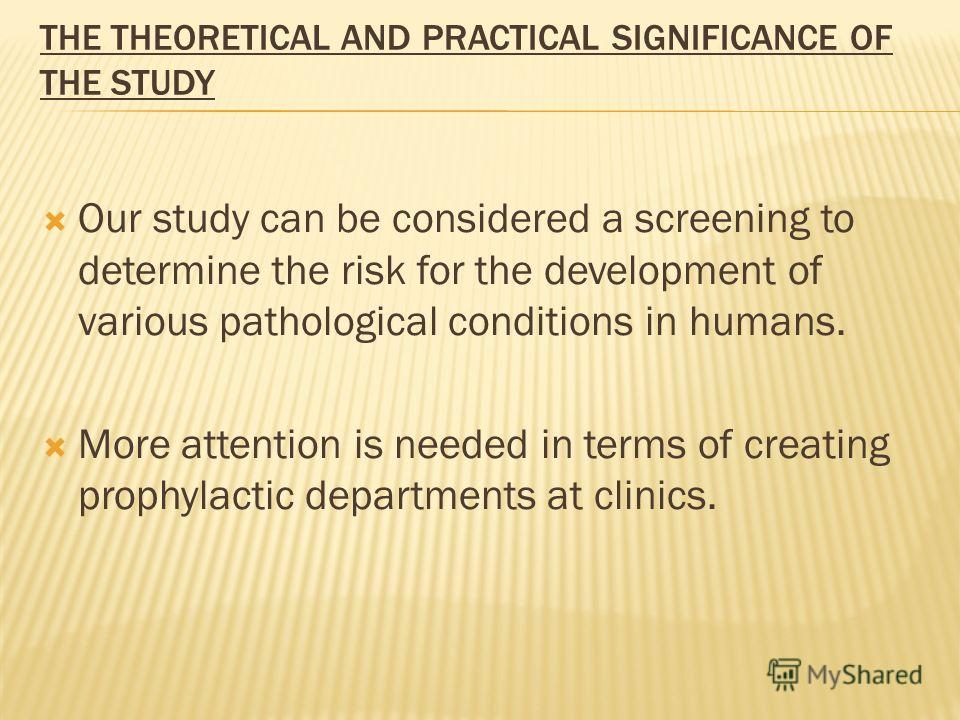 THE THEORETICAL AND PRACTICAL SIGNIFICANCE OF THE STUDY Our study can be considered a screening to determine the risk for the development of various pathological conditions in humans. More attention is needed in terms of creating prophylactic departm