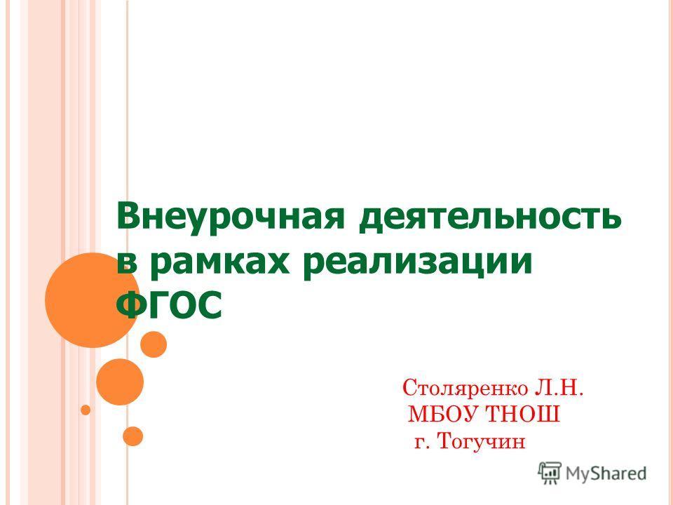 Внеурочная деятельность в рамках реализации ФГОС Столяренко Л.Н. МБОУ ТНОШ г. Тогучин