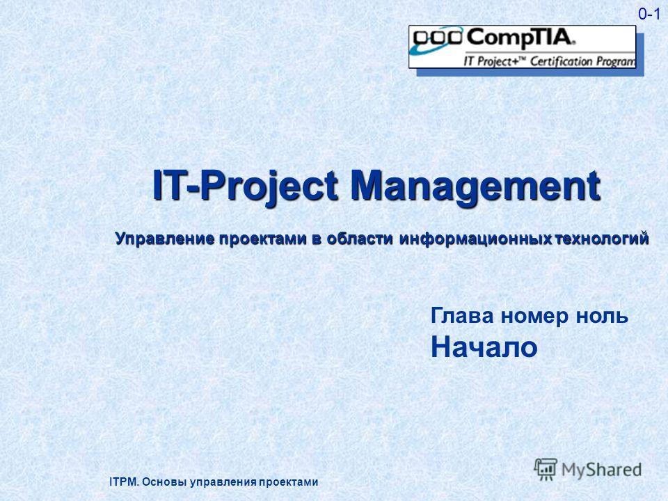ITPM. Основы управления проектами 0-1 IT-Project Management Управление проектами в области информационных технологий Глава номер ноль Начало