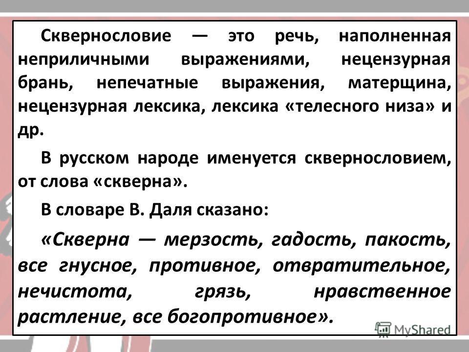 Сквернословие это речь, наполненная неприличными выражениями, нецензурная брань, непечатные выражения, матерщина, нецензурная лексика, лексика «телесного низа» и др. В русском народе именуется сквернословием, от слова «скверна». В словаре В. Даля ска