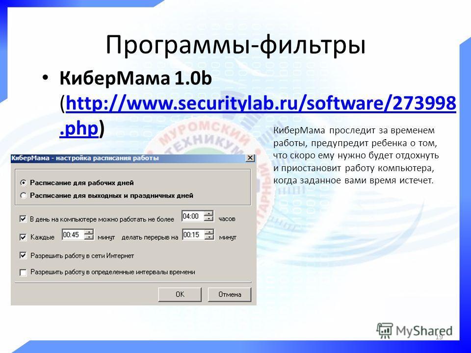 Программы-фильтры КиберМама 1.0b (http://www.securitylab.ru/software/273998.php)http://www.securitylab.ru/software/273998.php КиберМама проследит за временем работы, предупредит ребенка о том, что скоро ему нужно будет отдохнуть и приостановит работу