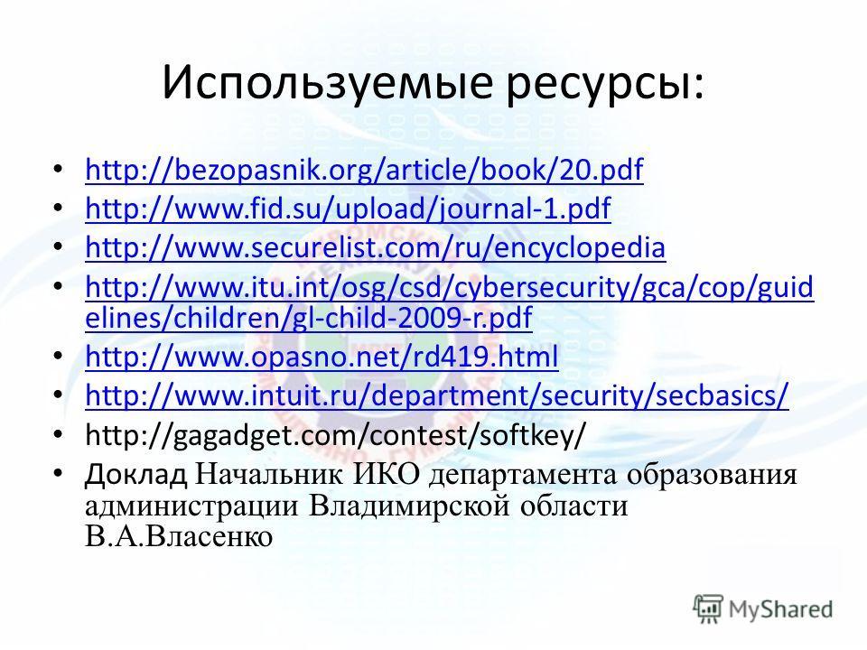 Используемые ресурсы: http://bezopasnik.org/article/book/20.pdf http://www.fid.su/upload/journal-1.pdf http://www.securelist.com/ru/encyclopedia http://www.itu.int/osg/csd/cybersecurity/gca/cop/guid elines/children/gl-child-2009-r.pdf http://www.itu.