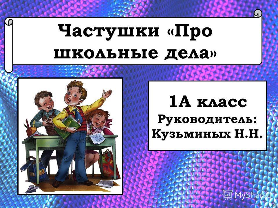 Частушки «Про школьные дела» 1А класс Руководитель: Кузьминых Н.Н.
