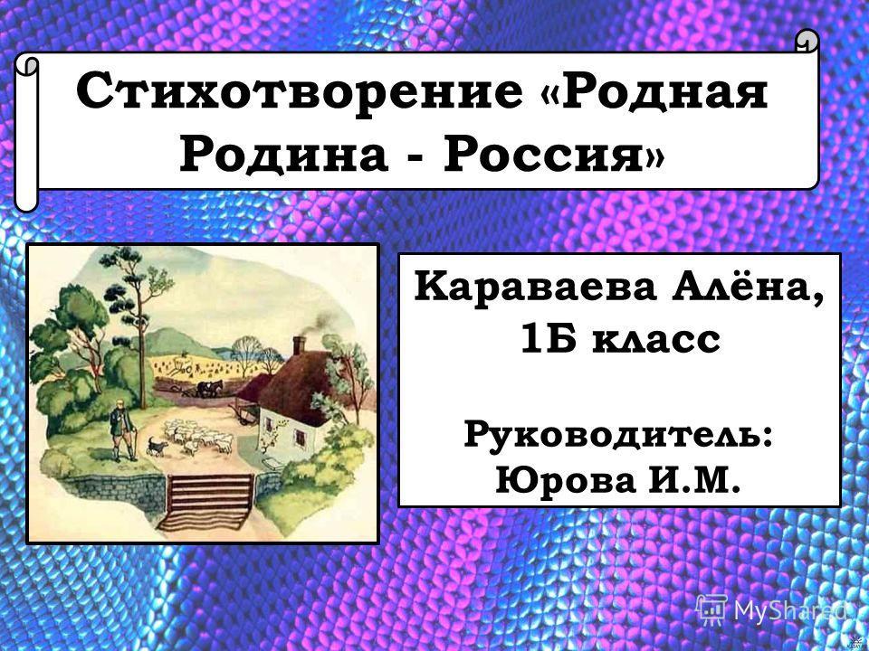 Стихотворение «Родная Родина - Россия» Караваева Алёна, 1Б класс Руководитель: Юрова И.М.