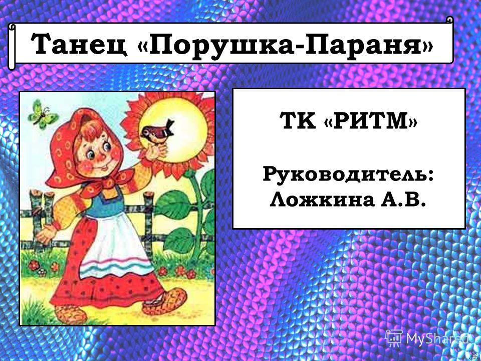 Танец «Порушка-Параня» ТК «РИТМ» Руководитель: Ложкина А.В.