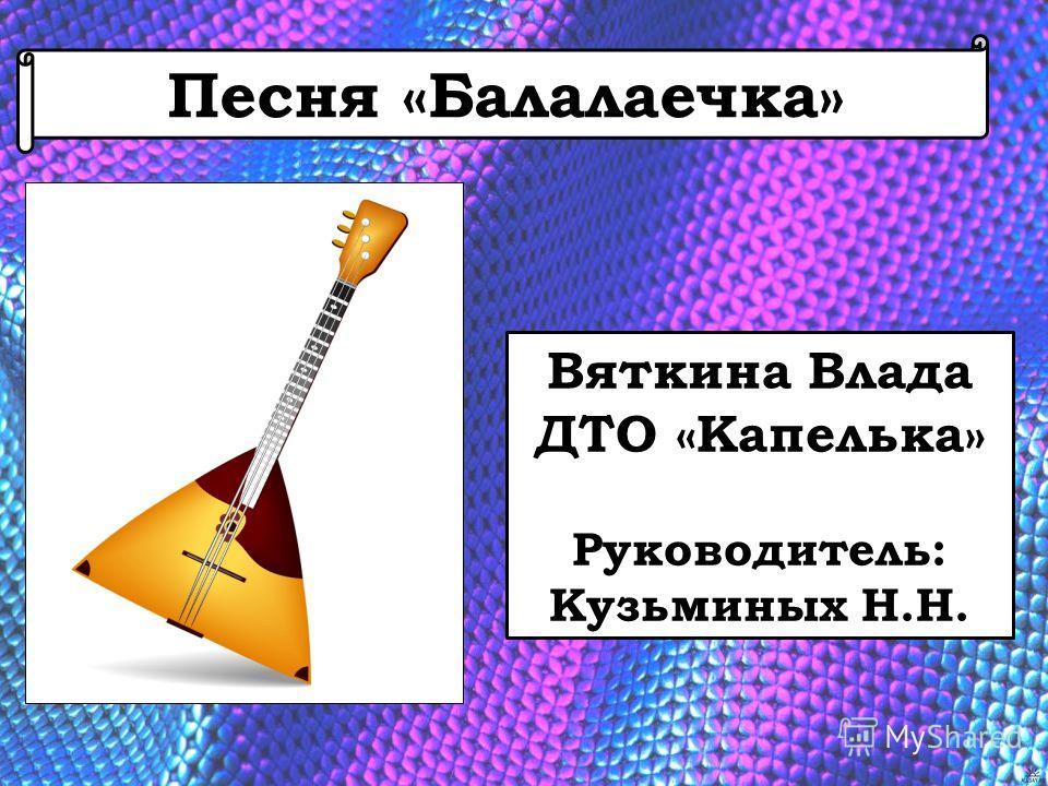 Песня «Балалаечка» Вяткина Влада ДТО «Капелька» Руководитель: Кузьминых Н.Н.