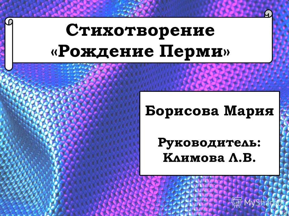 Стихотворение «Рождение Перми» Борисова Мария Руководитель: Климова Л.В.