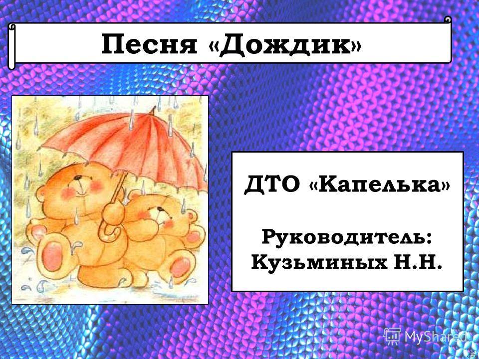 Песня «Дождик» ДТО «Капелька» Руководитель: Кузьминых Н.Н.