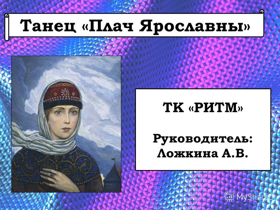Танец «Плач Ярославны» ТК «РИТМ» Руководитель: Ложкина А.В.