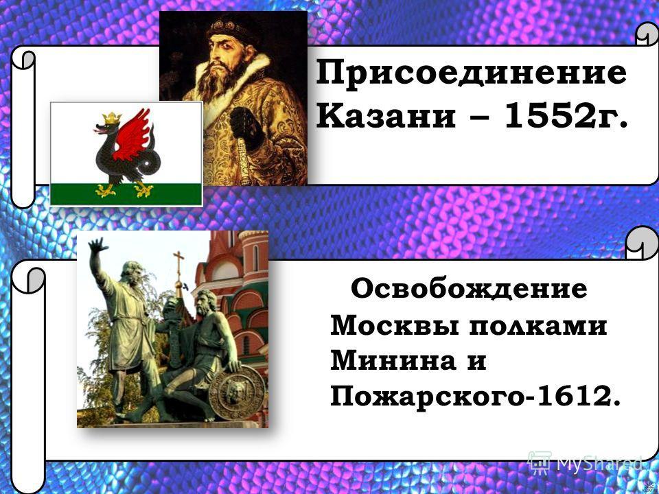 Присоединение Казани – 1552г. Освобождение Москвы полками Минина и Пожарского-1612.