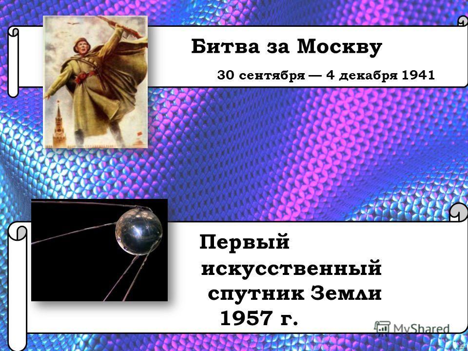 Битва за Москву 30 сентября 4 декабря 1941 Первый искусственный спутник Земли 1957 г.