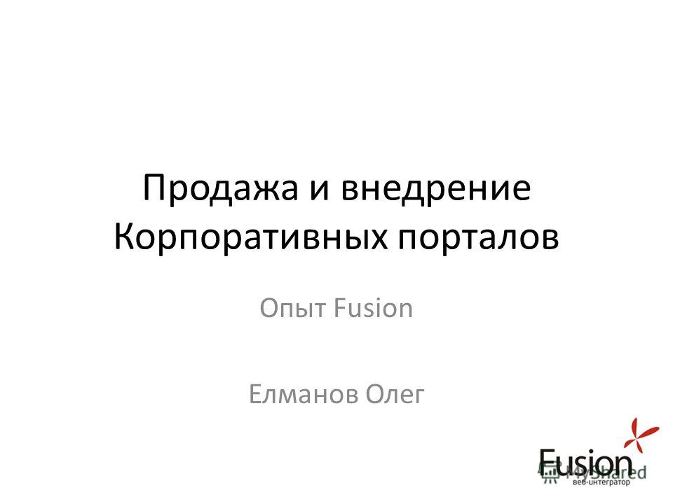 Продажа и внедрение Корпоративных порталов Опыт Fusion Елманов Олег