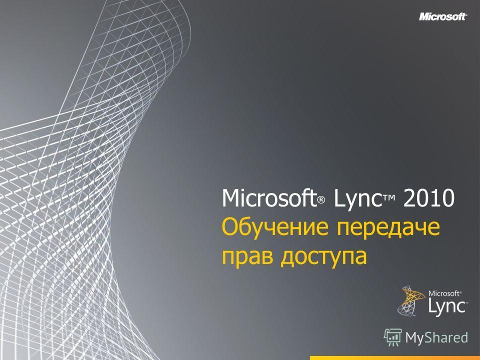 Microsoft ® Lync 2010 Обучение передаче прав доступа