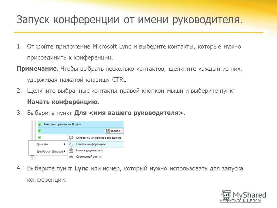 1.Откройте приложение Microsoft Lync и выберите контакты, которые нужно присоединить к конференции. Примечание. Чтобы выбрать несколько контактов, щелкните каждый из них, удерживая нажатой клавишу CTRL. 2.Щелкните выбранные контакты правой кнопкой мы