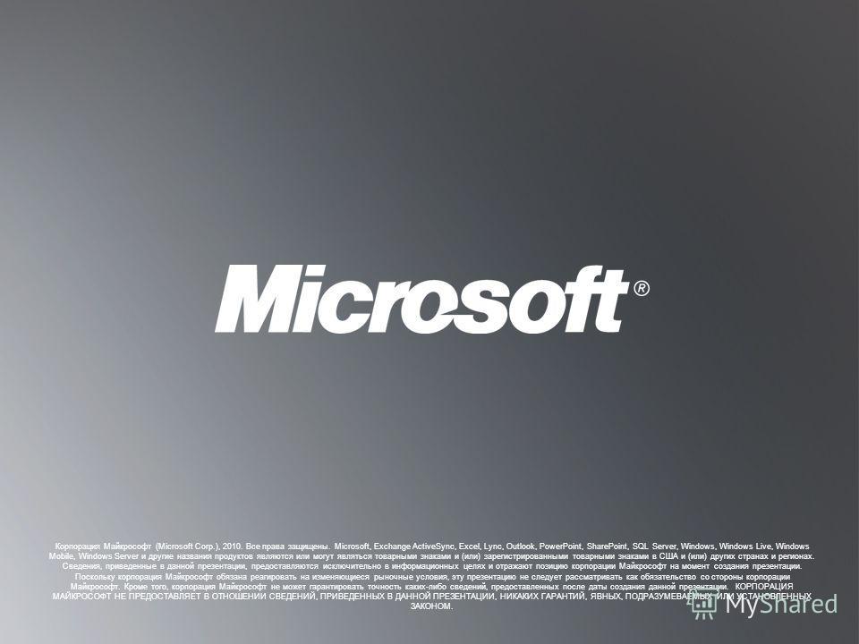 В ЕРНУТЬСЯ К ЦЕЛЯМ В ЕРНУТЬСЯ К ЦЕЛЯМ Корпорация Майкрософт (Microsoft Corp.), 2010. Все права защищены. Microsoft, Exchange ActiveSync, Excel, Lync, Outlook, PowerPoint, SharePoint, SQL Server, Windows, Windows Live, Windows Mobile, Windows Server и