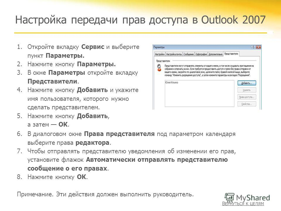 Настройка передачи прав доступа в Outlook 2007 1.Откройте вкладку Сервис и выберите пункт Параметры. 2.Нажмите кнопку Параметры. 3.В окне Параметры откройте вкладку Представители. 4.Нажмите кнопку Добавить и укажите имя пользователя, которого нужно с
