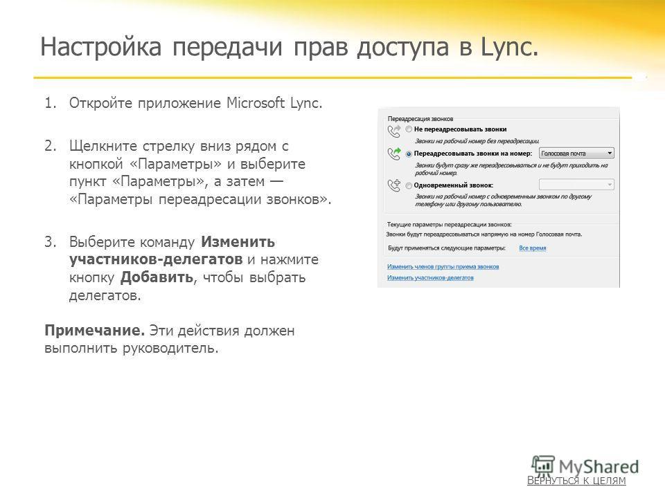 Настройка передачи прав доступа в Lync. 1.Откройте приложение Microsoft Lync. 2.Щелкните стрелку вниз рядом с кнопкой «Параметры» и выберите пункт «Параметры», а затем «Параметры переадресации звонков». 3.Выберите команду Изменить участников-делегато