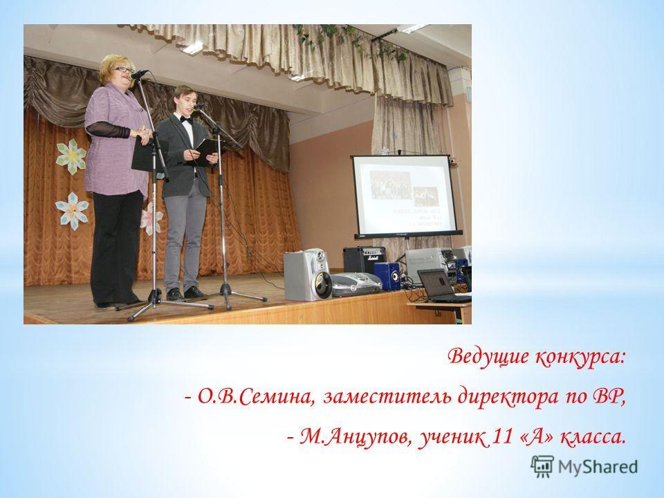 Ведущие конкурса: - О.В.Семина, заместитель директора по ВР, - М.Анцупов, ученик 11 «А» класса.