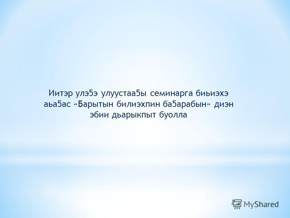 Иитэр улэ5э улуустаа5ы семинарга биьиэхэ аьа5ас «Барытын билиэхпин ба5арабын» диэн эбии дьарыкпыт буолла